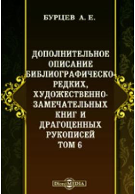 Дополнительное описание библиографическо-редких, художественно-замечательных книг и драгоценных рукописей. Т. 6
