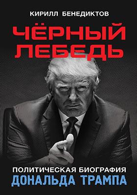Чёрный лебедь : политическая биография Дональда Трампа: публицистика