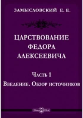 Царствование Федора Алексеевича Обзор источников: монография, Ч. 1. Введение