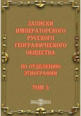 Записки Императорского Русского географического общества по отделению этнографии. 1873. Т. 5