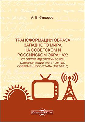 Трансформации образа западного мира на советском и российском экранах : от эпохи идеологической конфронтации (1946-1991) до современного этапа (1992-2016): монография