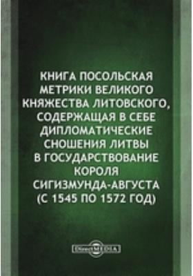 Книга посольская Метрики Великого княжества Литовского, содержащая в себе дипломатические сношения Литвы в государствование короля Сигизмунда-Августа (с 1545 по 1572 год)