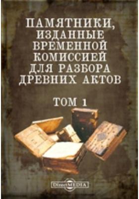 Памятники, изданные Временной комиссией для разбора древних актов. Т. 1