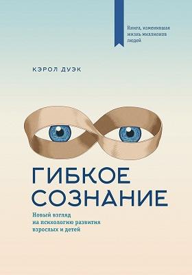 Гибкое сознание : новый взгляд напсихологию развития взрослых идетей: научно-популярное издание