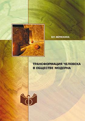 Трансформация человека в обществе модерна: монография