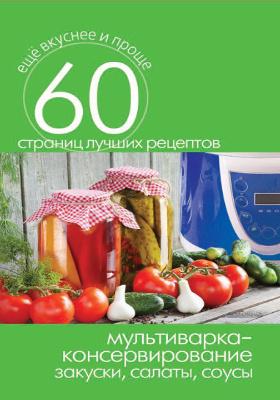 Мультиварка — консервирование : закуски, салаты, соусы: научно-популярное издание