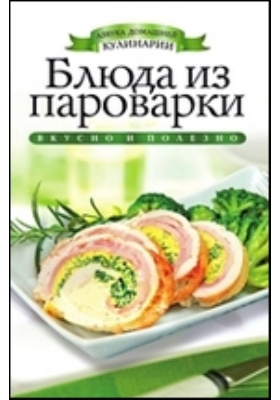 Блюда из пароварки: научно-популярное издание