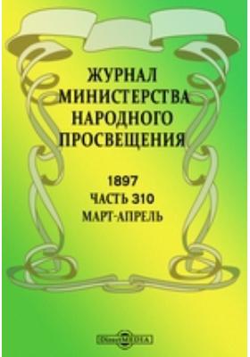 Журнал Министерства Народного Просвещения: журнал. 1897. Март-апрель, Ч. 310