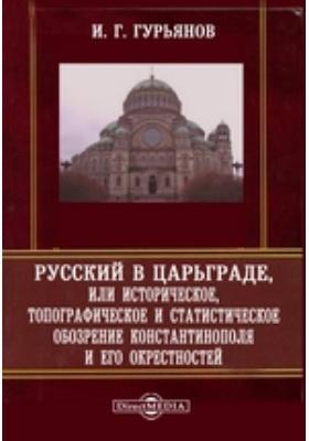 Русский в Царьграде, или Историческое, топографическое и статистическое обозрение Константинополя и его окрестностей