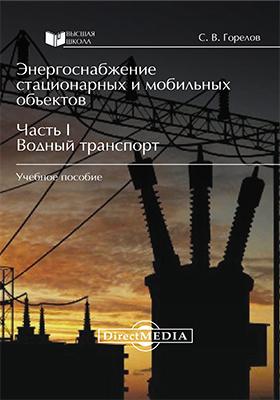 Энергоснабжение стационарных и мобильных объектов: учебное пособие : в 3 ч., Ч. 1. Водный транспорт