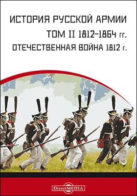 История русской армии: монография. Т. 2. 1812-1864 гг.: Отечественная война 1812 г