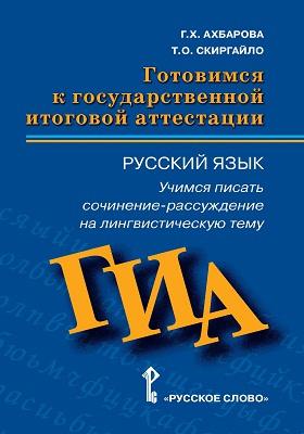 Готовимся к государственной итоговой аттестации : русский язык. Учимся писать сочинение-рассуждение на лингвистическую тему: пособие для учащихся