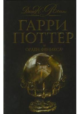 Гарри Поттер и Орден Феникса = HARRY POTTER AND THE ORDER OF THE PHOENIX : Роман