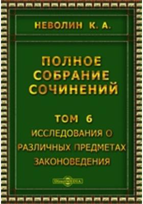 Полное собрание сочинений: монография. Т. 6. Исследования о различных предметах законоведения