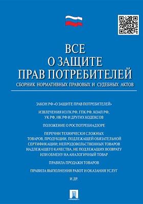 Все о защите прав потребителей : сборник нормативных правовых и судебных актов: практическое пособие