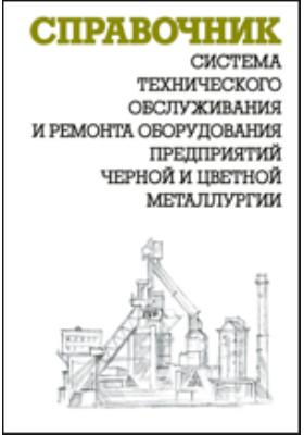 Система технического обслуживания и ремонта оборудования предприятий черной и цветной металлургии: справочник