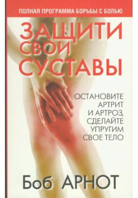 Защити свои суставы = Wear and Tear : Полная программа борьбы с болью. 2-е издание