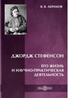 Джордж Стефенсон. Его жизнь и научно-практическая деятельность