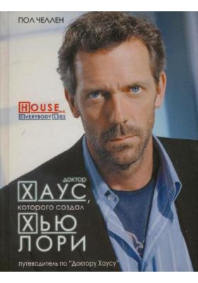 """Доктор Хаус, которого создал Хью Лори = The House that Hugh Laurie Built : Путеводитель по фильму """"Доктор Хаус"""" и биографии его творцов"""