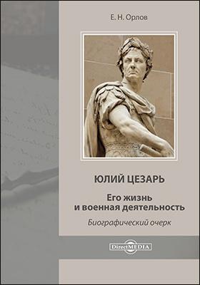 Юлий Цезарь. Его жизнь и военная деятельность: документально-художественная