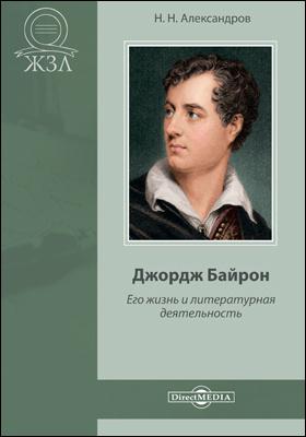 Джордж Байрон. Его жизнь и литературная деятельность : биографический очерк: публицистика