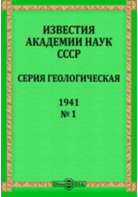 Известия Академии наук СССР = Bulletin de L'Academie des sciences de L'URSS Serie Geologiqe : Серия геологическая. № 1. 1941 г