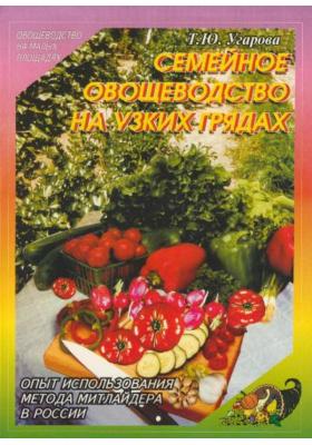 Семейное овощеводство на узких грядах. Опыт использования метода Митлайдера в России : 5-е издание, переработанное и дополненное