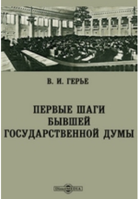 Первые шаги бывшей Государственной Думы: научно-популярное издание