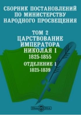 Сборник постановлений по Министерству народного просвещения 1825-1855. Отделение 1. 1825-1839. Т. 2. Царствование императора Николая I
