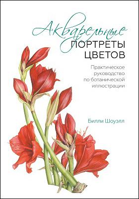 Акварельные портреты цветов : практическое руководство по ботанической иллюстрации: научно-популярное издание