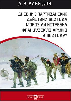 Дневник партизанских действий 1812 года. Мороз ли истребил французскую армию в 1812 году?: документально-художественная литература
