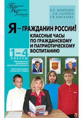 Я – гражданин России! Классные часы по гражданскому и патриотическому воспитанию: 1–4 классы