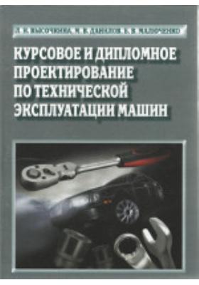 Курсовое и дипломное проектирование по технической эксплуатации машин: учебное пособие