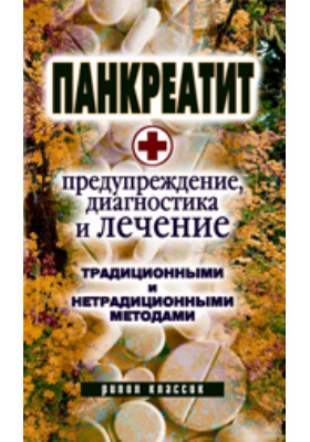 Панкреатит — предупреждение, диагностика и лечение традиционными и нетрадиционными методами: научно-популярное издание