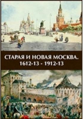 Старая и новая Москва. 1612-13 - 1912-13: монография