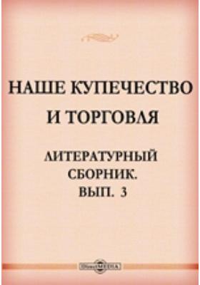 Наше купечество и торговля. Литературный сборник. Вып. 3