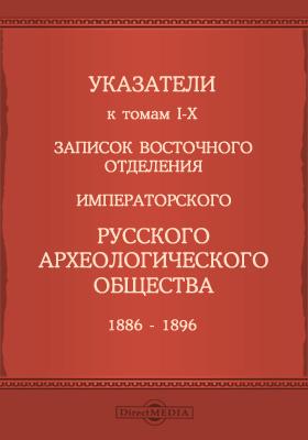 Указатели к томам I-X записок Восточного отделения Императорского Русского археологического общества 1886-1896: монография