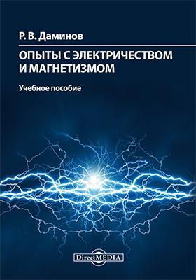 Опыты с электричеством и магнетизмом: учебное пособие