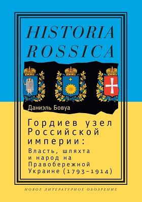Гордиев узел Российской империи : власть, шляхта и народ на Правобережной Украине (1793—1914)