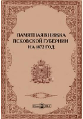 Памятная книжка Псковской губернии на 1872 год : адрес-календарь (составлен по 1-е июля) и справочные сведения: монография