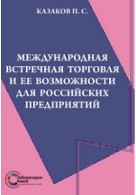 Международная встречная торговля и ее возможности для российских предприятий: монография