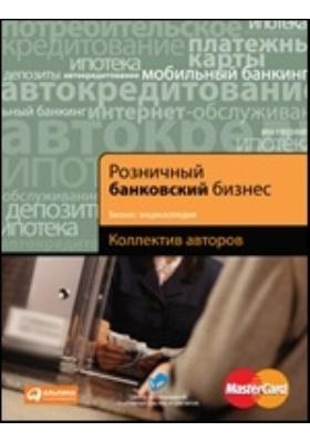Розничный банковский бизнес. Бизнес-энциклопедия: энциклопедия