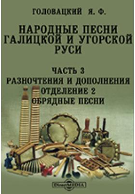 Народные песни Галицкой и Угорской Руси Отделение 2. Обрядные песни, Ч. 3. Разночтения и дополнения