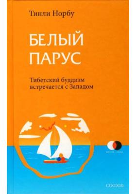 Белый парус. Буддизм: традиция и практика = White Sail. Crossing the Waves of Ocean Mind to the Serene Continent of the Triple Gems : Тибетский буддизм встречается с Западом