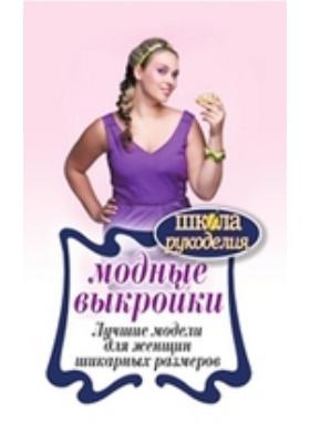 Модные выкройки. Лучшие модели для женщин шикарных размеров: научно-популярное издание
