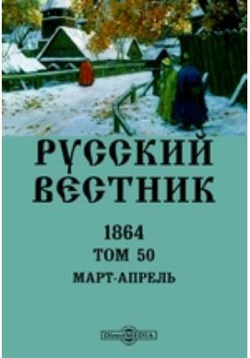 Русский Вестник: журнал. 1864. Т. 50. Март-апрель