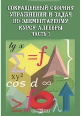 Сокращенный сборник упражнений и задач по элементарному курсу алгебры, Ч. 1