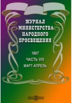 Журнал Министерства Народного Просвещения: журнал. 1907. Март-апрель, Ч. 8