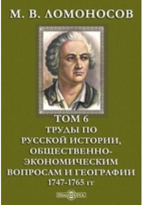 М. В. Ломоносов 1747-1765 гг. Т. 6. Труды по русской истории, общественно-экономическим вопросам и географии