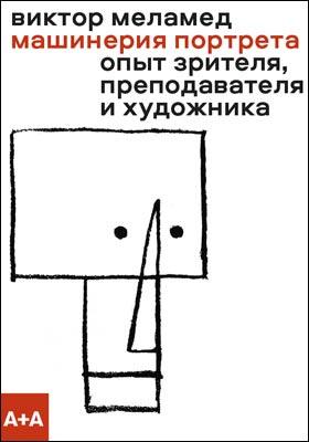 Машинерия портрета : опыт зрителя, преподавателя и художника: научно-популярное издание